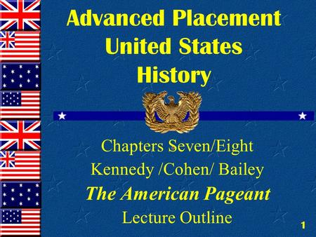 1 Advanced Placement United States History Chapters Seven/Eight Kennedy /Cohen/ Bailey The American Pageant Lecture Outline.