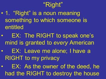 """Right"" 1. ""Right"" is a noun meaning something to which someone is entitled EX: The RIGHT to speak one's mind is granted to every American EX: Leave me."