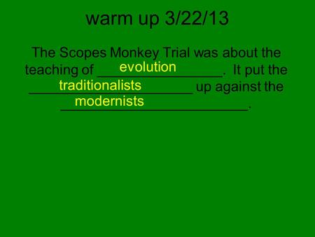 Warm up 3/22/13 The Scopes Monkey Trial was about the teaching of ________________. It put the _____________________ up against the ________________________.