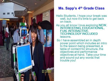 Ms. Sapp's 4 th Grade Class Hello Students, I hope your break was well, but now it's time to get back on track. As you all know I love exploring NEW, INTERESTING,