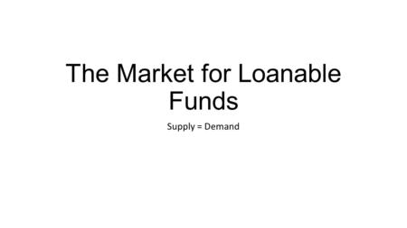 The Market for Loanable Funds Supply = Demand. Loanable Funds Demand Curve: Slope Demand for loanable funds, D The loanable funds demand curve is downward.