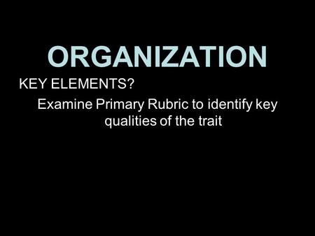 ORGANIZATION KEY ELEMENTS? Examine Primary Rubric to identify key qualities of the trait 1.