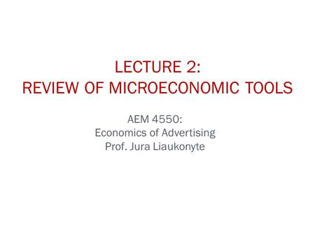 AEM 4550: Economics of Advertising Prof. Jura Liaukonyte LECTURE 2: REVIEW OF MICROECONOMIC TOOLS.