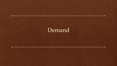 Demand. Learning Objectives: What is Demand? What determines the slope of the demand curve? What forces are behind the shifts in the demand curve? What.