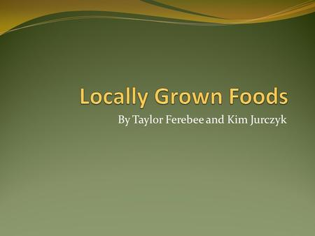 By Taylor Ferebee and Kim Jurczyk. What is considered locally grown food? Food from farms and/or stores that was obtained within a radius of 100 miles.