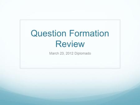 Question Formation Review March 23, 2012 Diplomado.