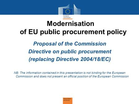 Modernisation of EU public procurement policy Proposal of the Commission Directive on public procurement (replacing Directive 2004/18/EC) NB: The information.