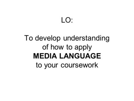 LO: To develop understanding of how to apply MEDIA LANGUAGE to your coursework.