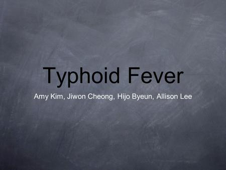 Typhoid Fever Amy Kim, Jiwon Cheong, Hijo Byeun, Allison Lee.