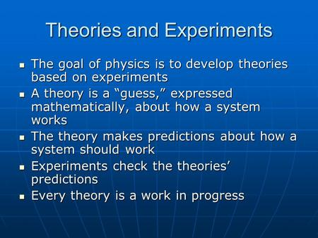 Theories and Experiments The goal of physics is to develop theories based on experiments The goal of physics is to develop theories based on experiments.