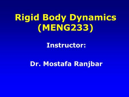 Rigid Body Dynamics (MENG233) Instructor: Dr. Mostafa Ranjbar.