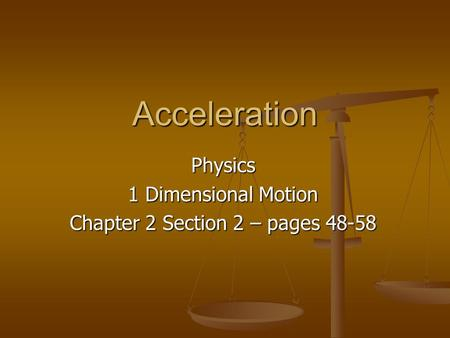 Acceleration Physics 1 Dimensional Motion Chapter 2 Section 2 – pages 48-58.
