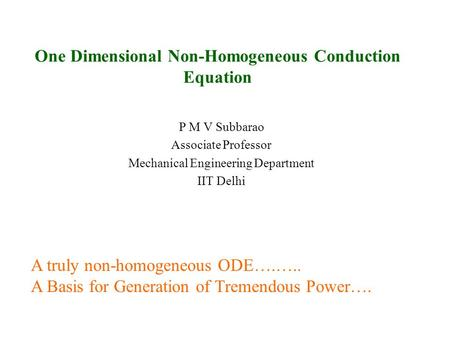 One Dimensional Non-Homogeneous Conduction Equation P M V Subbarao Associate Professor Mechanical Engineering Department IIT Delhi A truly non-homogeneous.
