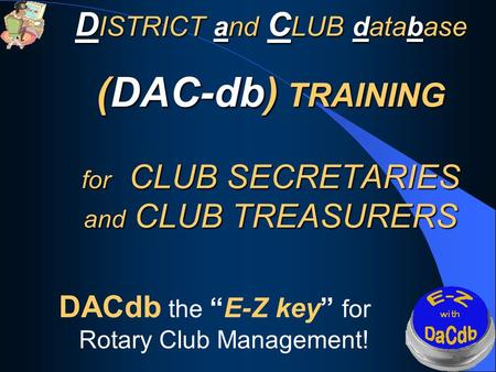 D ISTRICT and C LUB database (DAC-db) TRAINING for CLUB SECRETARIES and CLUB TREASURERS D ISTRICT and C LUB database (DAC-db) TRAINING for CLUB SECRETARIES.