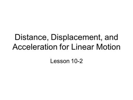 Distance, Displacement, and Acceleration for Linear Motion Lesson 10-2.