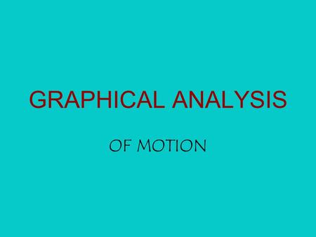 GRAPHICAL ANALYSIS OF MOTION. If you have a….  Object at rest…  An object with no velocity & slope 0  An object that is far away  An object that is.