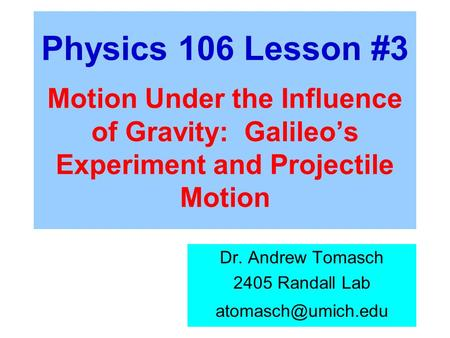 Physics 106 Lesson #3 Motion Under the Influence of Gravity: Galileo's Experiment and Projectile Motion Dr. Andrew Tomasch 2405 Randall Lab