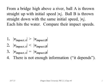 From a bridge high above a river, ball A is thrown straight up with initial speed  v i . Ball B is thrown straight down with the same initial speed,
