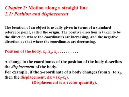 Chapter 2: Motion along a straight line 2.1: Position and displacement The location of an object is usually given in terms of a standard reference point,