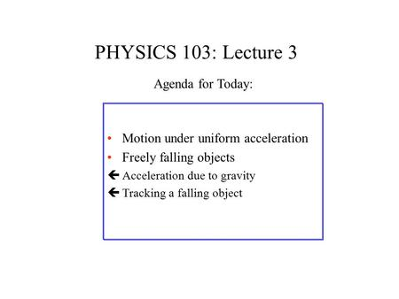 PHYSICS 103: Lecture 3 Motion under uniform acceleration Freely falling objects çAcceleration due to gravity çTracking a falling object Agenda for Today:
