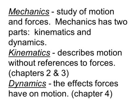 Mechanics - study of motion and forces. Mechanics has two parts: kinematics and dynamics. Kinematics - describes motion without references to forces. (chapters.