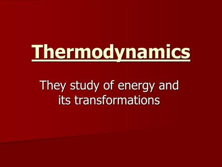 Thermodynamics They study of energy and its transformations.