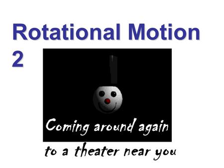 Rotational Motion 2 Coming around again to a theater near you.