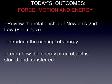 - Review the relationship of Newton's 2nd Law (F = m ✕ a) - Introduce the concept of energy - Learn how the energy of an object is stored and transferred.