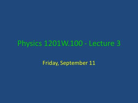Physics 1201W.100 - Lecture 3 Friday, September 11.