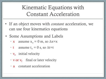 Kinematic Equations with Constant Acceleration If an object moves with constant acceleration, we can use four kinematics equations Some Assumptions and.