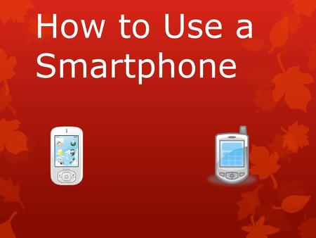 How to Use a Smartphone. Smartphones  What do you know about a smartphones?  Can you tell me what a smartphone can do?
