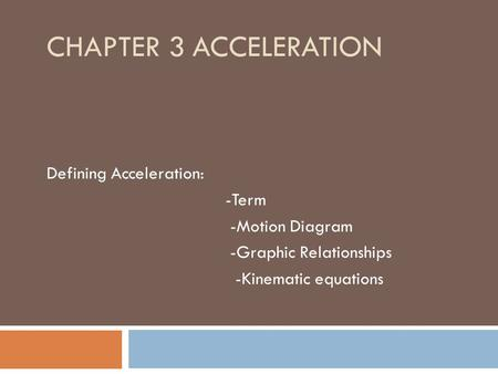 CHAPTER 3 ACCELERATION Defining Acceleration: -Term -Motion Diagram -Graphic Relationships -Kinematic equations.