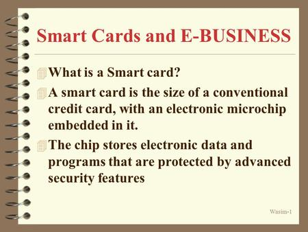 Wasim-1 Smart Cards and E-BUSINESS 4 What is a Smart card? 4 A smart card is the size of a conventional credit card, with an electronic microchip embedded.