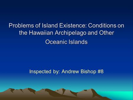 Problems of Island Existence: Conditions on the Hawaiian Archipelago and Other Oceanic Islands Inspected by: Andrew Bishop #8.