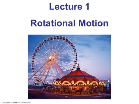 Copyright © 2009 Pearson Education, Inc. Lecture 1 Rotational Motion.