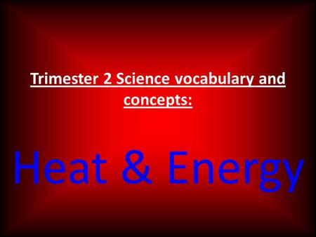 Trimester 2 Science vocabulary and concepts: Heat & Energy.