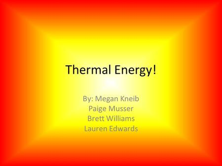 Thermal Energy! By: Megan Kneib Paige Musser Brett Williams Lauren Edwards.