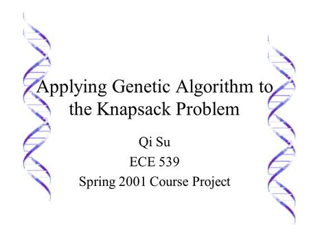 Applying Genetic Algorithm to the Knapsack Problem Qi Su ECE 539 Spring 2001 Course Project.