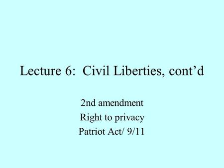 Lecture 6: Civil Liberties, cont'd 2nd amendment Right to privacy Patriot Act/ 9/11.