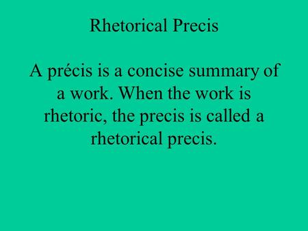 Rhetorical Precis A précis is a concise summary of a work. When the work is rhetoric, the precis is called a rhetorical precis.