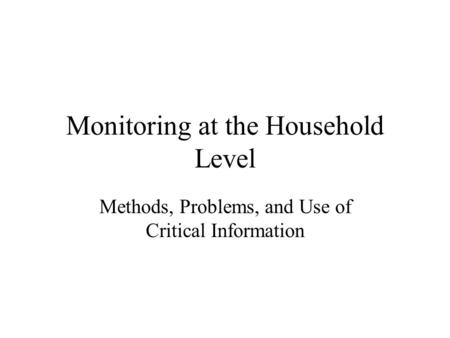Monitoring at the Household Level Methods, Problems, and Use of Critical Information.