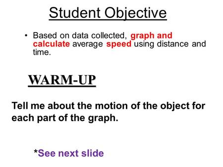 Based on data collected, graph and calculate average speed using distance and time. WARM-UP Student Objective Tell me about the motion of the object for.