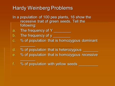Hardy Weinberg Problems In a population of 100 pea plants, 16 show the recessive trait of green seeds. Tell the following: a.The frequency of Y ________.