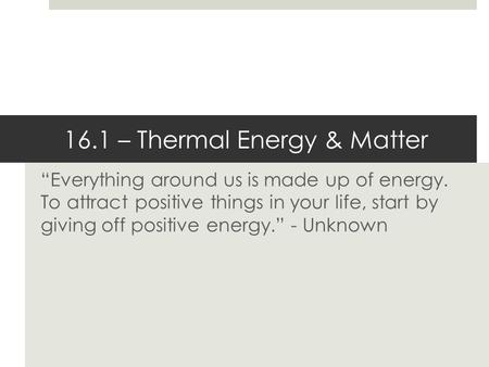 """Everything around us is made up of energy. To attract positive things in your life, start by giving off positive energy."" - Unknown 16.1 – Thermal Energy."