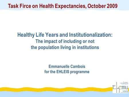 Healthy Life Years and Institutionalization: The impact of including or not the population living in institutions Emmanuelle Cambois for the EHLEIS programme.