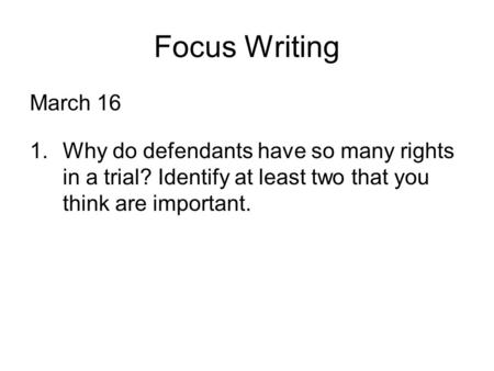 Focus Writing March 16 1.Why do defendants have so many rights in a trial? Identify at least two that you think are important.
