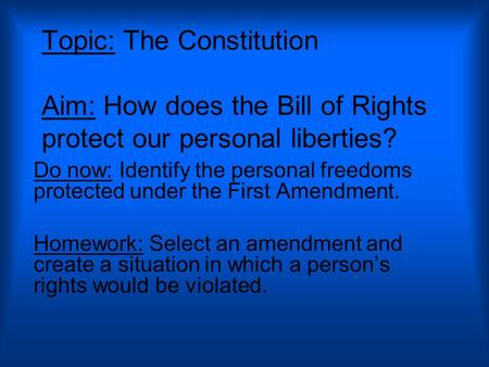 Topic: The Constitution Aim: How does the Bill of Rights protect our personal liberties? Do now: Identify the personal freedoms protected under the First.
