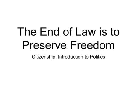 The End of Law is to Preserve Freedom Citizenship: Introduction to Politics.