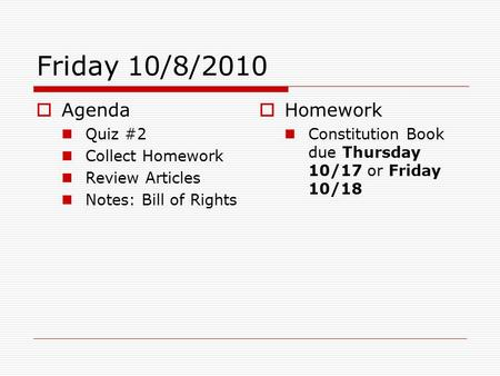 Friday 10/8/2010  Agenda Quiz #2 Collect Homework Review Articles Notes: Bill of Rights  Homework Constitution Book due Thursday 10/17 or Friday 10/18.