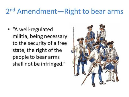 "2 nd Amendment—Right to bear arms ""A well-regulated militia, being necessary to the security of a free state, the right of the people to bear arms shall."